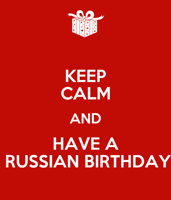 KEEP CALM AND HAVE A  RUSSIAN BIRTHDAY