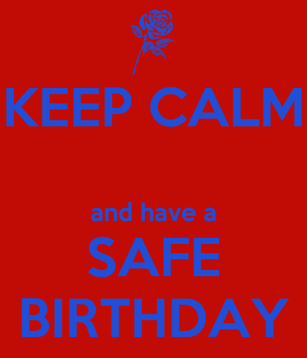 KEEP CALM  and have a SAFE BIRTHDAY