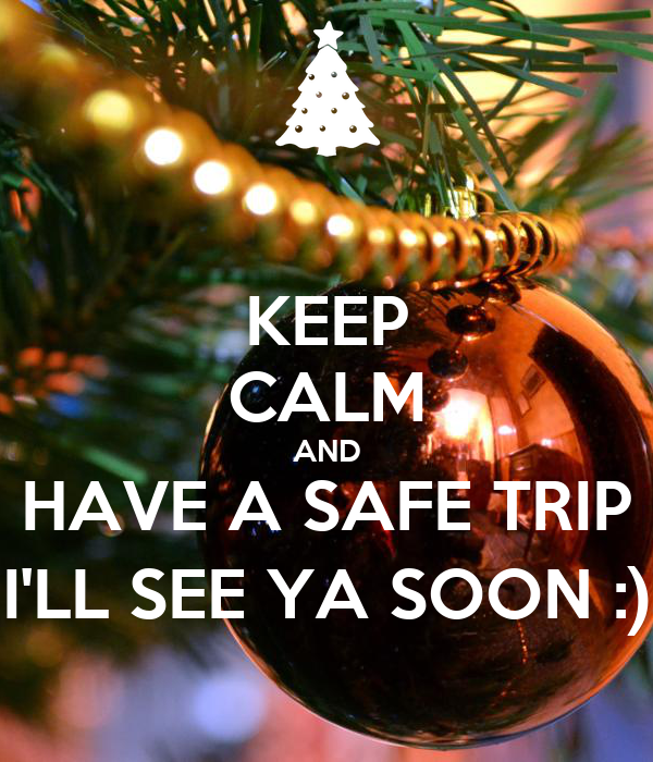 KEEP CALM AND HAVE A SAFE TRIP I'LL SEE YA SOON :)