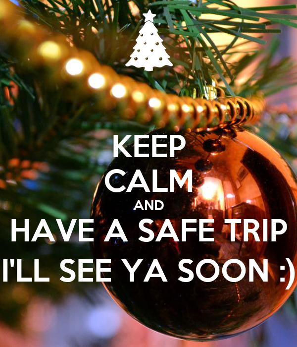 KEEP CALM AND HAVE A SAFE TRIP I'LL SEE YA SOON :)