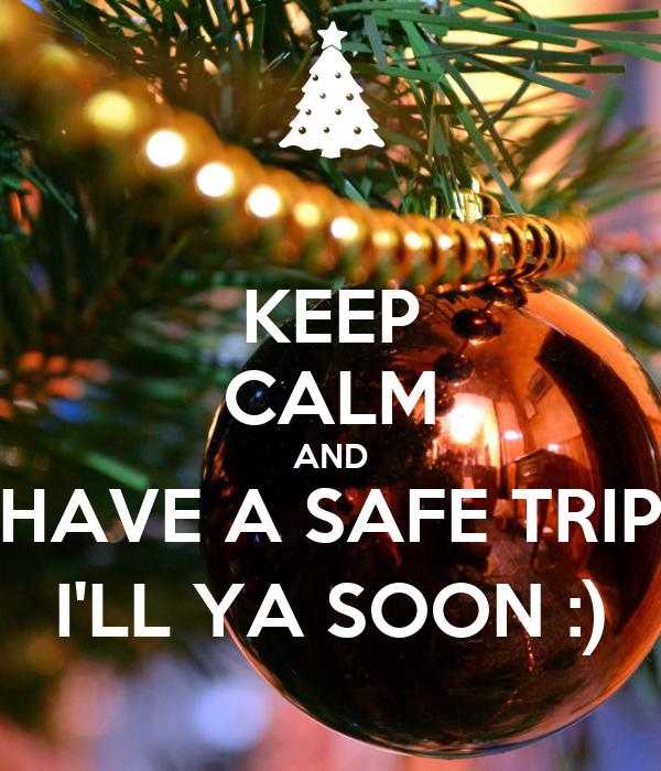 KEEP CALM AND HAVE A SAFE TRIP I'LL YA SOON :)