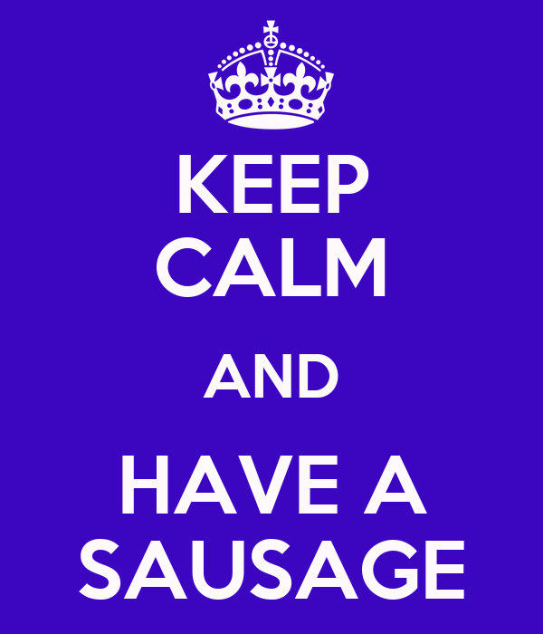 KEEP CALM AND HAVE A SAUSAGE
