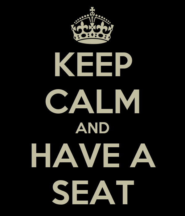 KEEP CALM AND HAVE A SEAT