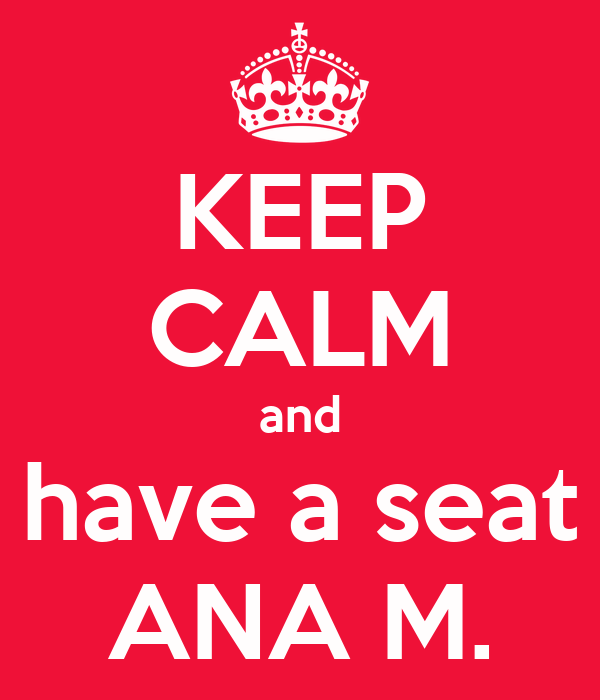 KEEP CALM and have a seat ANA M.