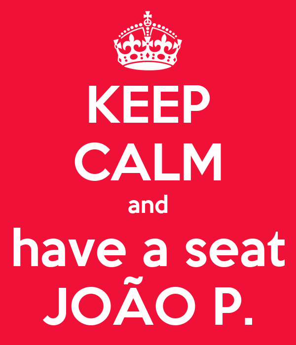 KEEP CALM and have a seat JOÃO P.
