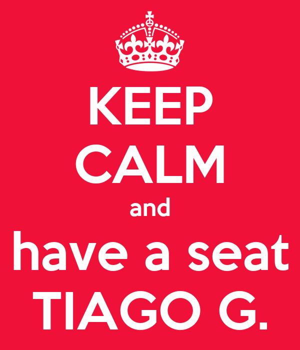 KEEP CALM and have a seat TIAGO G.