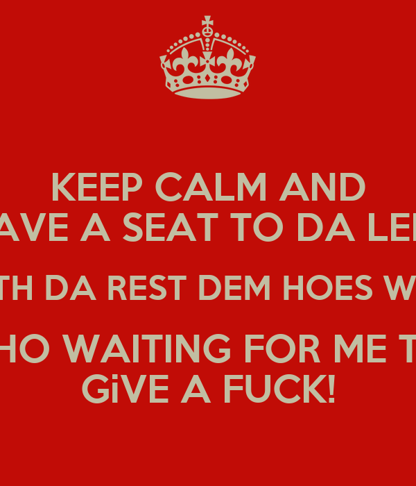 KEEP CALM AND HAVE A SEAT TO DA LEFT WITH DA REST DEM HOES WHO WHO WAITING FOR ME TO  GiVE A FUCK!