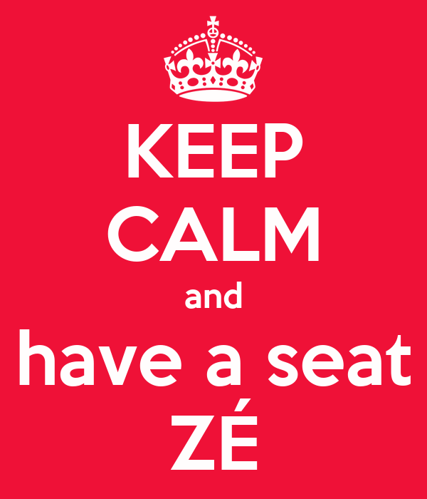 KEEP CALM and have a seat ZÉ