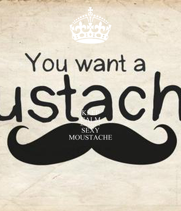 KEEP CALM AND HAVE A  SEXY MOUSTACHE