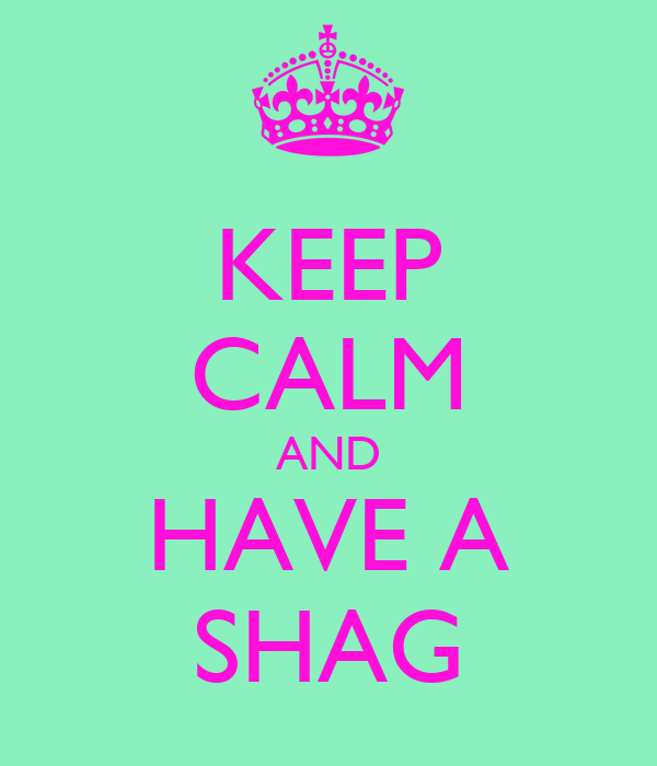 KEEP CALM AND HAVE A SHAG