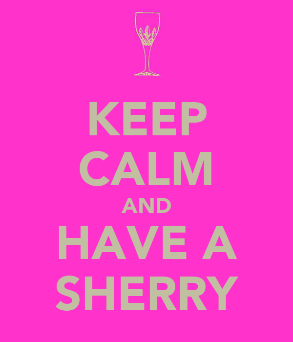 KEEP CALM AND HAVE A SHERRY