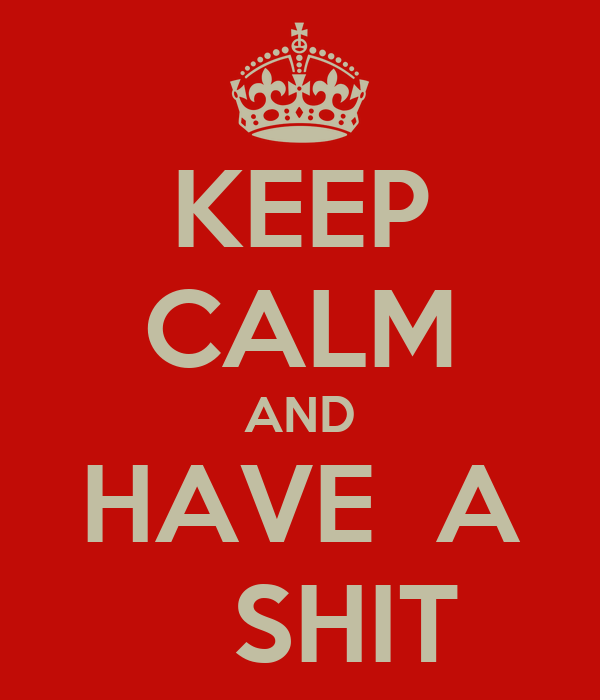 KEEP CALM AND HAVE  A    SHIT