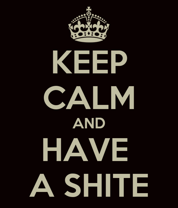 KEEP CALM AND HAVE  A SHITE