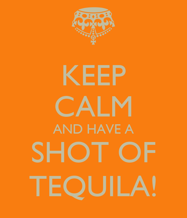 KEEP CALM AND HAVE A SHOT OF TEQUILA!