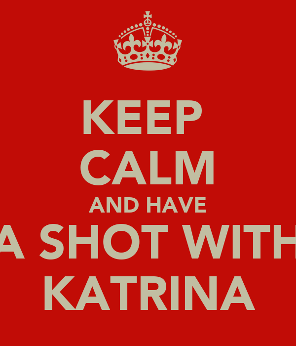 KEEP  CALM AND HAVE A SHOT WITH KATRINA