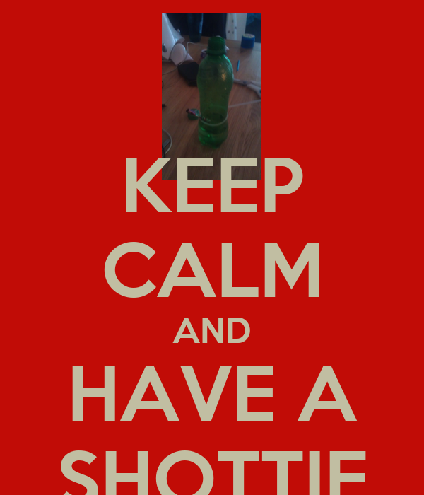 KEEP CALM AND HAVE A SHOTTIE