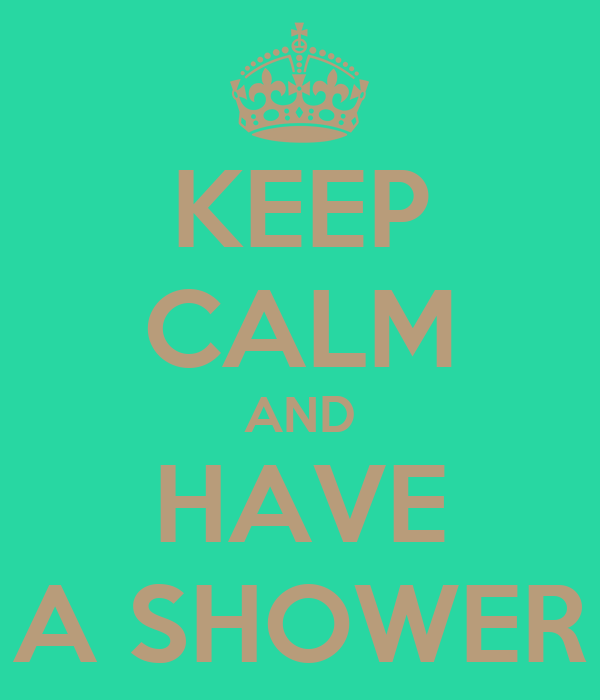 KEEP CALM AND HAVE A SHOWER