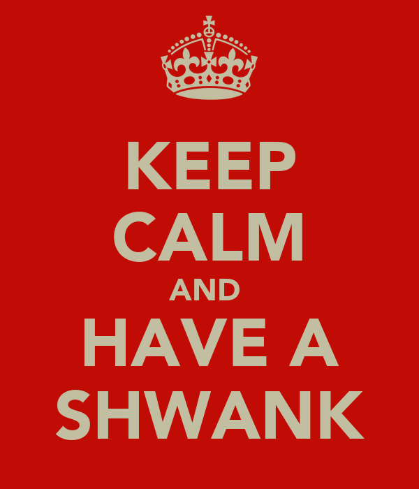 KEEP CALM AND  HAVE A SHWANK
