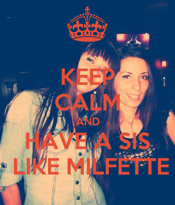 KEEP  CALM  AND HAVE A SIS  LIKE MILFETTE