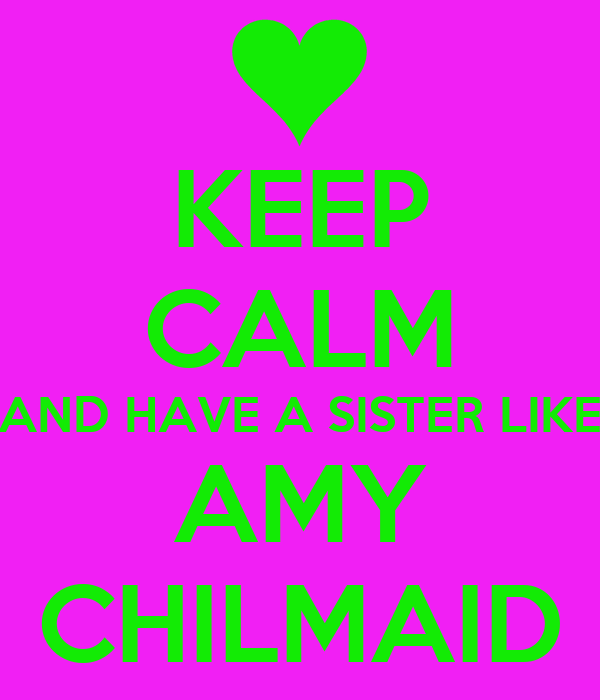 KEEP CALM AND HAVE A SISTER LIKE AMY CHILMAID