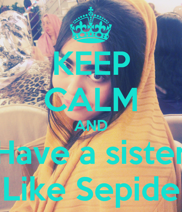 KEEP CALM AND Have a sister Like Sepide