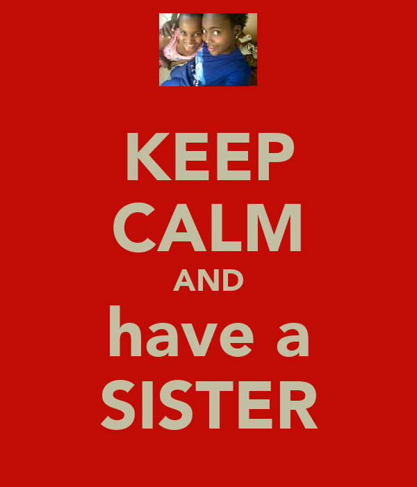 KEEP CALM AND have a SISTER