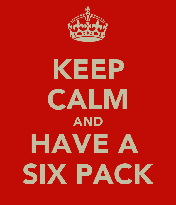 KEEP CALM AND HAVE A  SIX PACK
