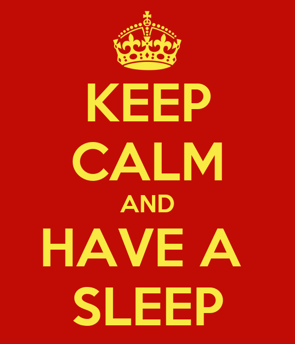 KEEP CALM AND HAVE A  SLEEP
