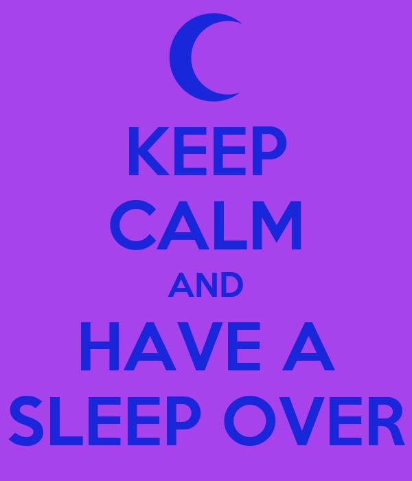 KEEP CALM AND HAVE A SLEEP OVER