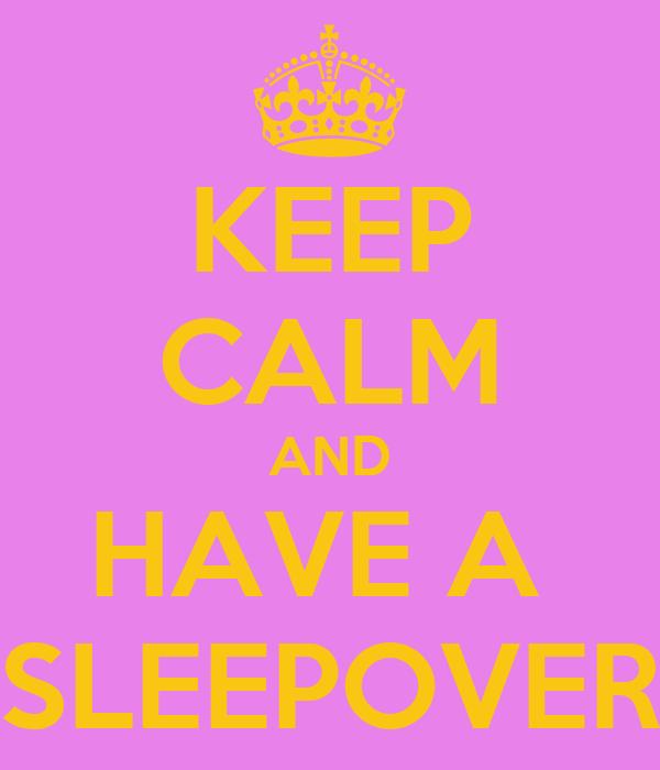KEEP CALM AND HAVE A  SLEEPOVER