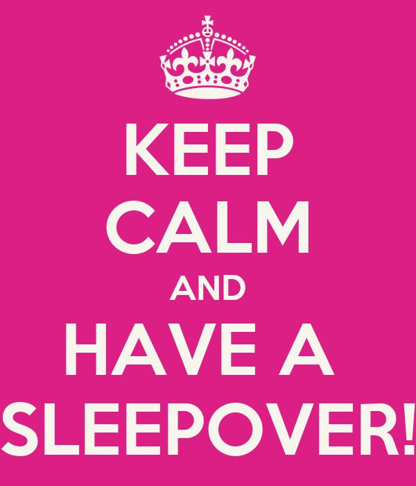 KEEP CALM AND HAVE A  SLEEPOVER!