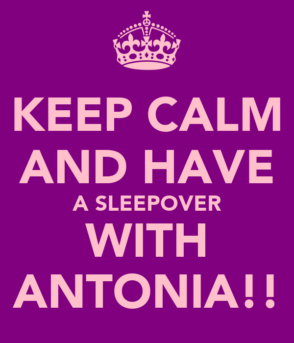 KEEP CALM AND HAVE A SLEEPOVER WITH ANTONIA!!