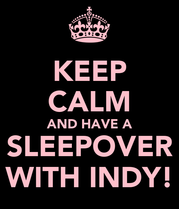 KEEP CALM AND HAVE A SLEEPOVER WITH INDY!