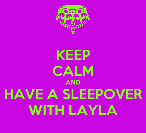 KEEP CALM AND HAVE A SLEEPOVER WITH LAYLA