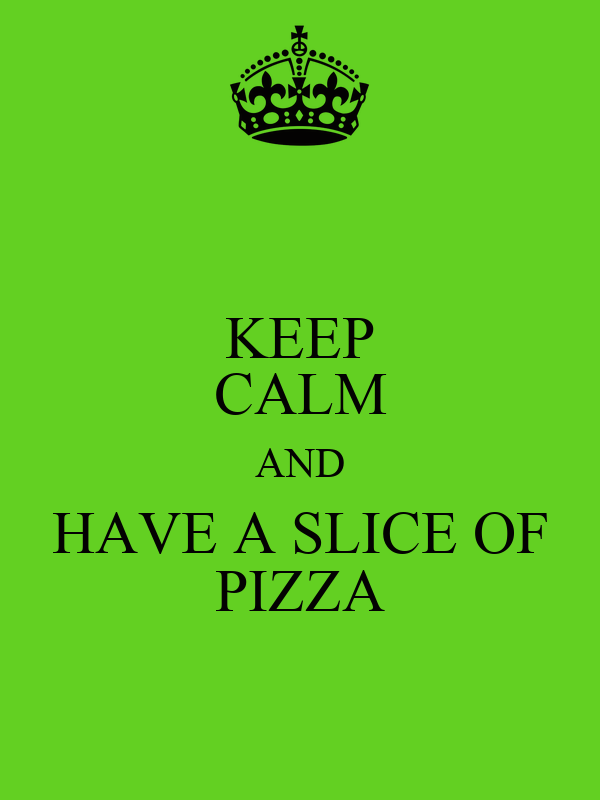 KEEP CALM AND HAVE A SLICE OF PIZZA