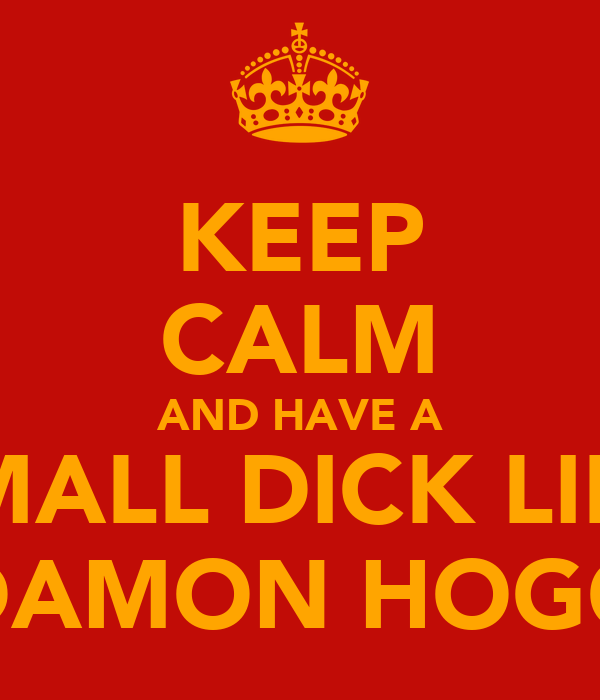 KEEP CALM AND HAVE A SMALL DICK LIKE DAMON HOGG