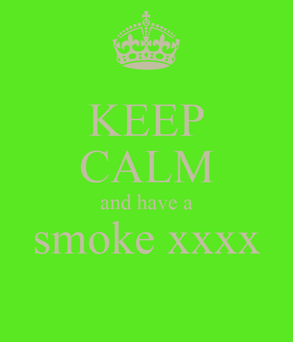 KEEP CALM and have a smoke xxxx