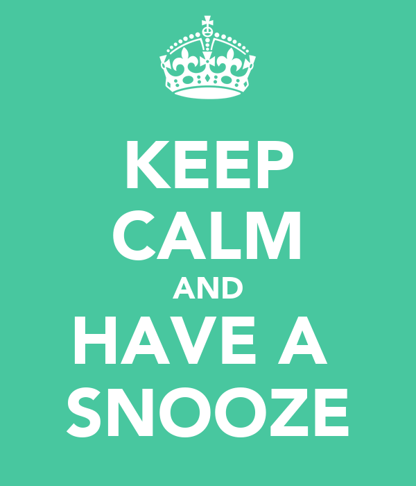 KEEP CALM AND HAVE A  SNOOZE
