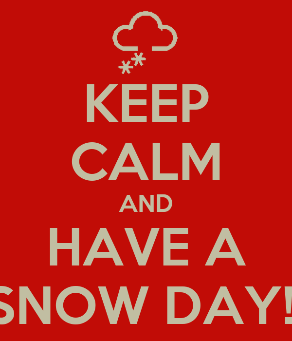 KEEP CALM AND HAVE A SNOW DAY!!