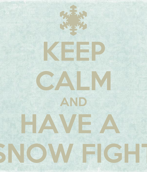 KEEP CALM AND HAVE A  SNOW FIGHT