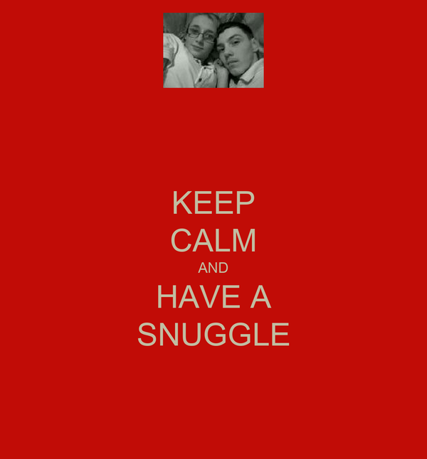 KEEP CALM AND HAVE A SNUGGLE