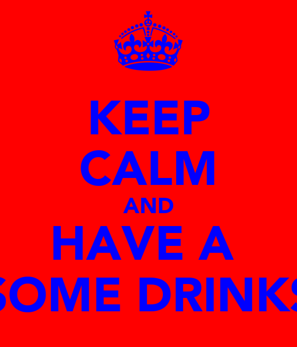 KEEP CALM AND HAVE A  SOME DRINKS