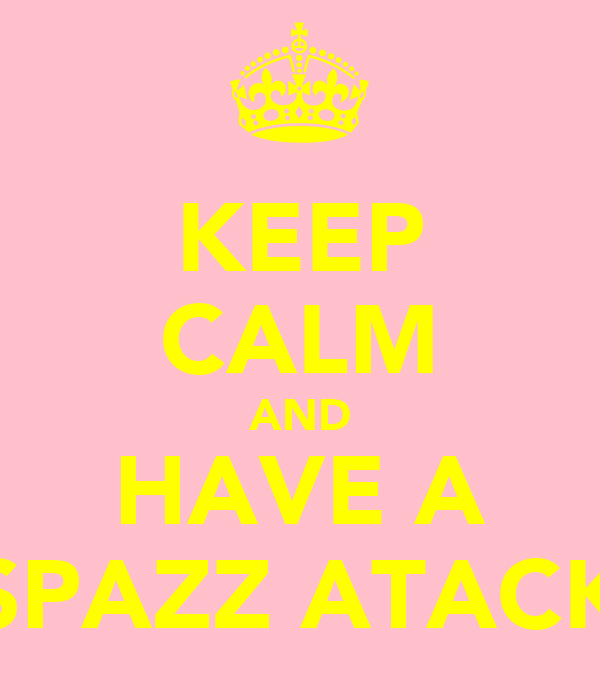 KEEP CALM AND HAVE A SPAZZ ATACK