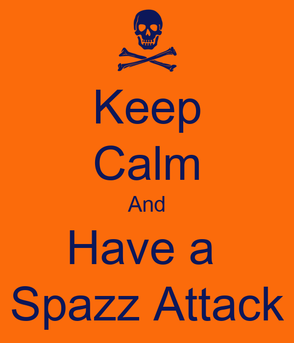 Keep Calm And Have a  Spazz Attack