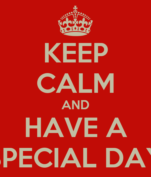KEEP CALM AND HAVE A SPECIAL DAY