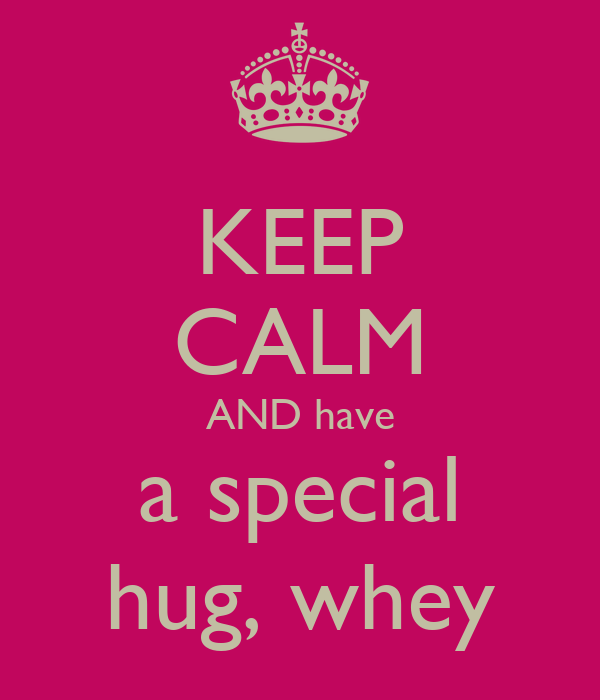 KEEP CALM AND have a special hug, whey