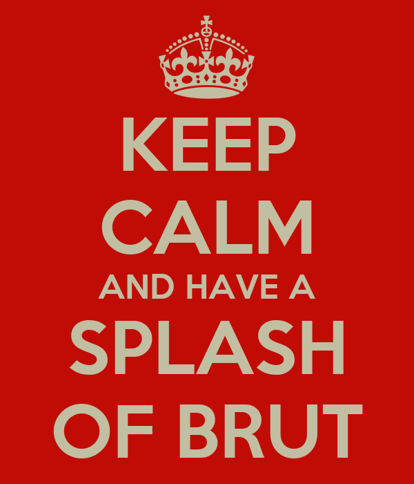 KEEP CALM AND HAVE A SPLASH OF BRUT