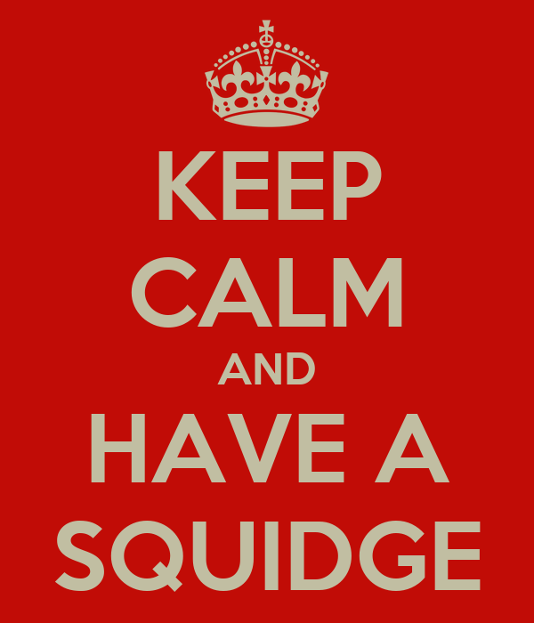 KEEP CALM AND HAVE A SQUIDGE