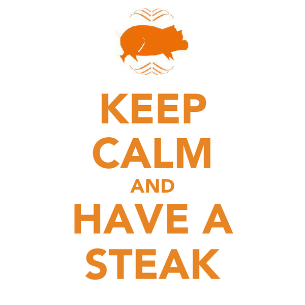KEEP CALM AND HAVE A STEAK