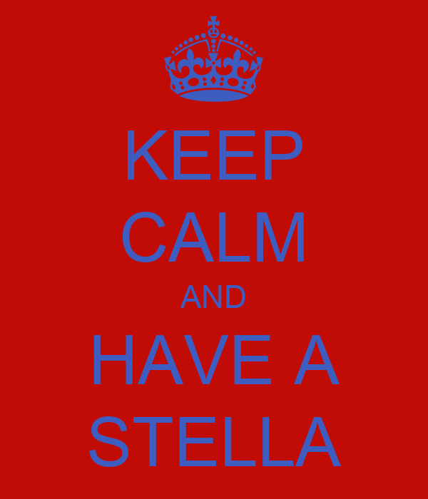 KEEP CALM AND HAVE A STELLA